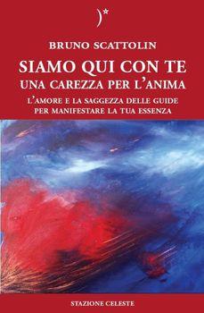 Bruno Scattolin - Siamo qui con te. Una carezza per l'anima. L' amore e la saggezza delle guide per manifestare la tua essenza (2013)