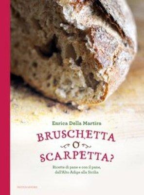 Enrica Della Martira - Bruschetta o scarpetta? Ricette di pane e con il pane, dall'Alto Adige alla Sicilia