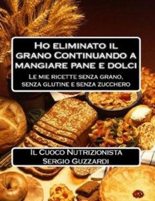 Sergio Guzzardi - Ho eliminato il grano Continuando a mangiare pane e dolci. Le mie ricette senza grano, senza glutine e senza zucchero