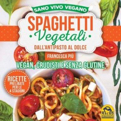 Francesca Più - Spaghetti vegetali dall'antipasto al dolce. Vegan, crudisti e senza glutine