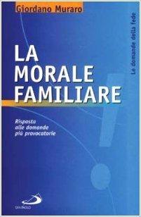 Giordano Muraro - La morale familiare. Risposta alle domande più provocatorie