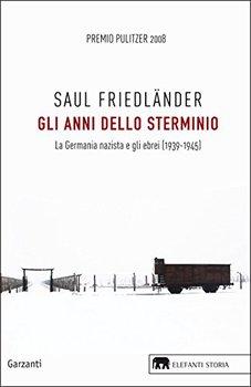 Saul Friedländer - Gli anni dello sterminio. La Germania nazista e gli ebrei (1939-1945) (2017)