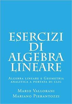 Mario Vallorani, Mariano Pierantozzi - Esercizi di algebra lineare. Algebra lineare e geometria analitica a portata di clic. Volume 2 (2015)