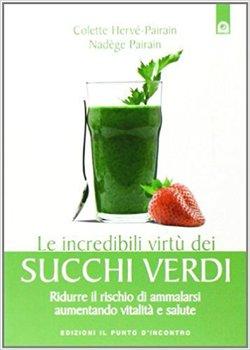 Colette Hervé-Pairain - Le incredibili virtù dei succhi verdi. Ridurre il rischio di ammalarsi aumentando vitalità e salute (2012)