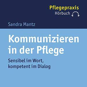 Sandra Mantz - Kommunizieren in der Pflege: Sensibel im Wort, kompetent im Dialog