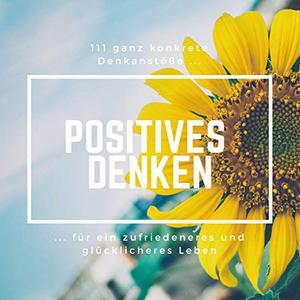Patrick Lynen - Positives Denken: 111 ganz konkrete Denkanstöße für ein zufriedeneres