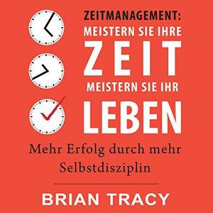 Brian Tracy - Zeitmanagement: Meistern Sie Ihre Zeit, meistern Sie Ihr Leben (ungek.)