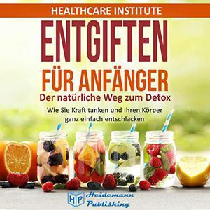 Healthcare Institute - Entgiften für Anfänger: Der natürliche Weg zum Detox (ungek.)