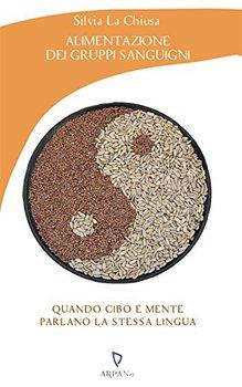 Silvia La Chiusa - Alimentazione dei gruppi sanguigni. Quando cibo e mente parlano la stessa lingua ...