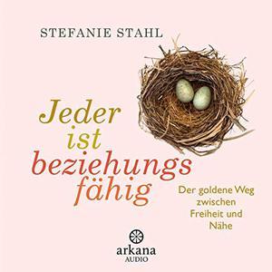 Stefanie Stahl - Jeder ist beziehungsfähig Der goldene Weg zwischen Freiheit und Nähe