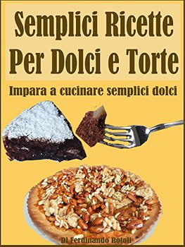Ferdinando Rotoli - Semplici ricette per dolci e torte. Impara a cucinare semplici dolci (2017)