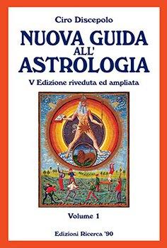 Ciro Discepolo - Nuova guida all'astrologia. V Edizione riveduta ed ampliata. Vol.1 (2014)