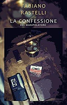 Fabiano Rastelli  - La confessione del manipolatore (2016)