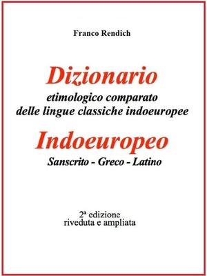 Franco Rendich - Dizionario etimologico comparato delle lingue classiche indoeuropee. Indoeuropeo - Sanscrito - Greco - Latino (2014)