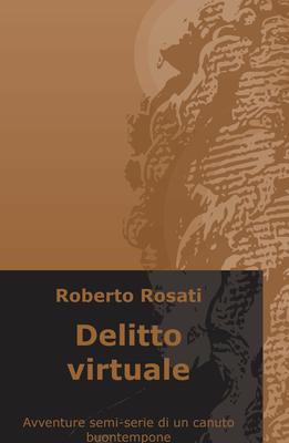 Roberto Rosati - Delitto virtuale. Avventure semi-serie di un canuto buontempone (2018)
