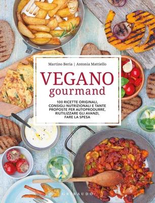 Martino Beria - Vegano gourmand. 100 ricette originali, consigli nutrizionali e tante proposte per autoprodurre, riutilizzare gli avanzi, fare la spes