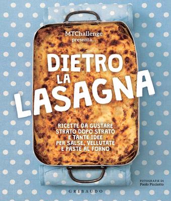 MTChallenge - Dietro la lasagna. Ricette da gustare strato dopo strato e tante idee per salse, vellutate e paste al forno (2018)