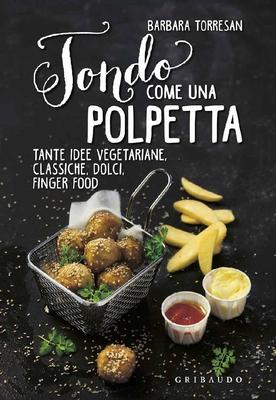 Barbara Torresan - Tondo come una polpetta. Tante idee vegetariane, classiche, dolci, finger food (2016)