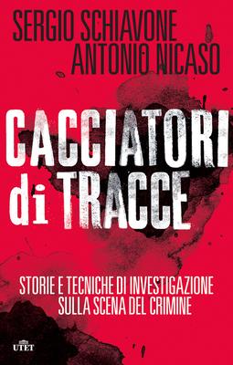 Sergio Schiavone, Antonio Nicaso - Cacciatori di tracce. Storie e tecniche di investigazione sulla scena del crimine (2014)