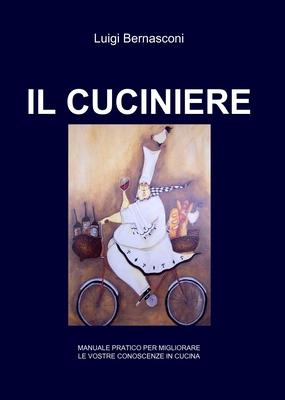 Luigi Bernasconi - Il Cuciniere. Manuale pratico per migliorare le vostre conoscenze di cucina (2010)
