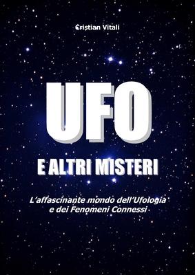 Cristian Vitali - UFO e altri misteri. L'affascinante mondo dell'Ufologia e dei fenomeni connessi (2016)