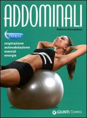 Roberto Maccadanza - Addominali. Respirazione, autovalutazione, esercizi, energia (2011)