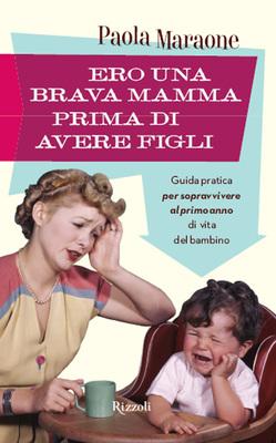 Paola Maraone - Ero una brava mamma prima di avere figli Guida pratica per sopravvivere al primo anno di vita del bambino