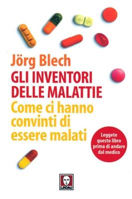 Jörg Blech - Gli inventori delle malattie. Come ci hanno convinti di essere malati (2006)