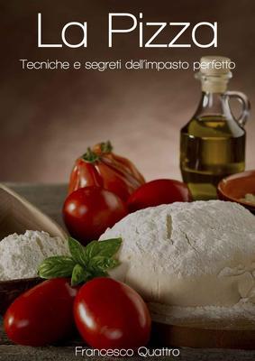 Francesco Quattro - La Pizza. Tecniche e segreti dell'impasto perfetto (2012)