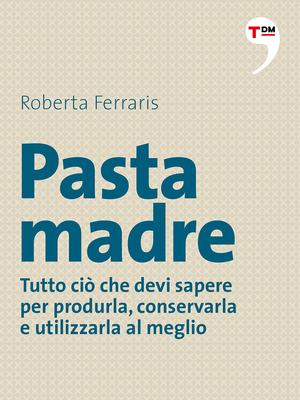 Roberta Ferraris - Pasta madre. Tutto ciò che devi sapere per produrla, conservarla e utilizzarla al meglio (2014)