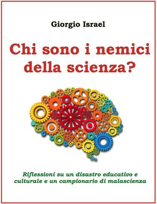 Giorgio Israel - Chi sono i nemici della scienza? Riflessioni su un disastro educativo e culturale e...