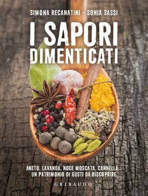 Simona Recanatini - I sapori dimenticati. Aneto, lavanda, noce moscata, cannella. Un patrimonio di gusti da riscoprire (2017)