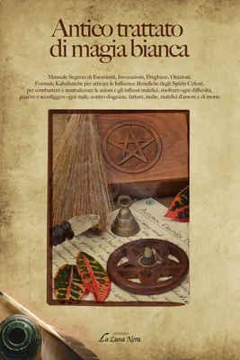 Anonimo - Antico trattato di magia bianca. Manuale segreto di esorcismi, invocazioni, preghiere, orazioni, formule kabalistiche (2016)