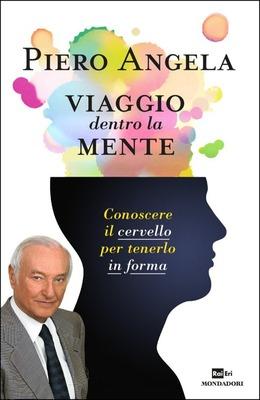 Piero Angela - Viaggio dentro la mente. Conoscere il cervello per tenerlo in forma