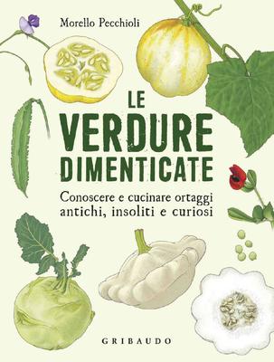 Morello Pecchioli - Le verdure dimenticate. Conoscere e cucinare ortaggi antichi, insoliti e curiosi (2018)