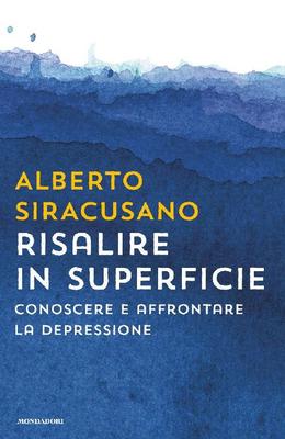 Alberto Siracusano - Risalire in superficie. Conoscere e affrontare la depressione (2017)