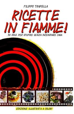 Filippo Trapella - Ricette in Fiamme. 30 idee per stupire senza incendiare casa (2014)