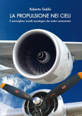 Roberto Gobbi - La Propulsione nei cieli. Il meraviglioso mondo tecnologico dei motori aeronautici. Vol.1 (2014)