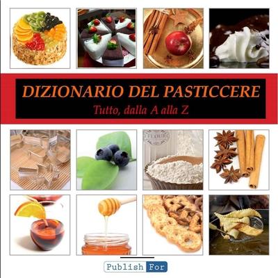 Mauro Cagnoni - Il dizionario del pasticcere. Tutto, dalla a alla z (2012)