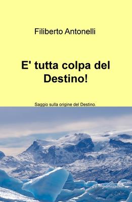 Filiberto Antonelli - E' tutta colpa del Destino! Saggio sulla origine del Destino (2015)
