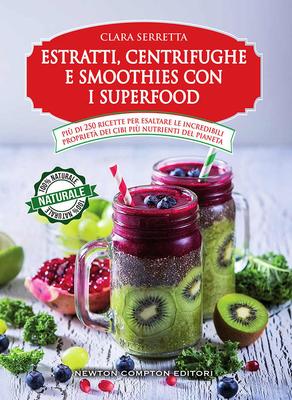 Clara Serretta - Estratti, centrifughe e smoothies con i superfood. Più di 250 ricette per esaltare le incredibili proprietà dei cibi più nutrienti de