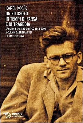 Karel Kosík - Un filosofo in tempi di farsa e di tragedia. Saggi di pensiero critico 1964-2000 (2013)