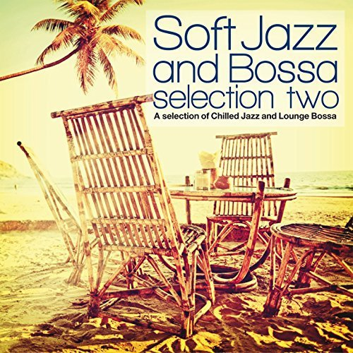 Soft Jazz And Bossa Selection Two (A Selection Of Chilled Jazz And Lounge Bossa) (2017)