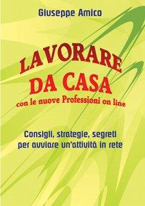 Giuseppe Amico - Lavorare da casa con le nuove Professioni on line. Consigli, strategie, segreti per avviare un'attività in rete (2015)