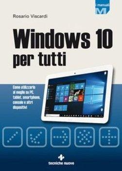 Rosario Viscardi - Windows 10 per tutti. Come utilizzarlo al meglio su PC, tablet, smartphone, console e altri dispositivi (2015)