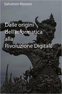 Salvatore Mazzeo - Dalle origini dell'informatica alla rivoluzione digitale (2016)