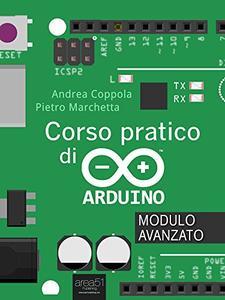 Andrea Coppola - Corso pratico di Arduino. Modulo avanzato (2016)