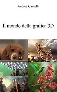 Andrea Cantelli - Il mondo della grafica 3D (2016)