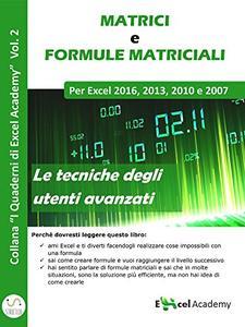 Excel Academy - Matrici e formule matriciali in Excel. Collana excel academy Vol. 2 (2016)