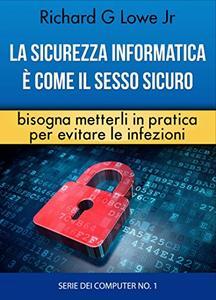 Richard G Lowe Jr - La sicurezza informatica � come il sesso sicuro bisogna metterli in pratica per evitare le infezioni (2016)